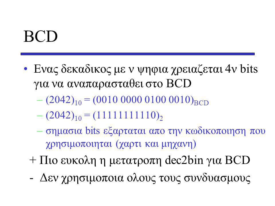 BCD Eνας δεκαδικος με ν ψηφια χρειαζεται 4ν bits για να αναπαρασταθει στο ΒCD –(2042) 10 = (0010 0000 0100 0010) BCD –(2042) 10 = (11111111110) 2 –σημασια bits εξαρταται απο την κωδικοποιηση που χρησιμοποιηται (χαρτι και μηχανη) + Πιο ευκολη η μετατροπη dec2bin για ΒCD - Δεν χρησιμοποια ολους τους συνδυασμους