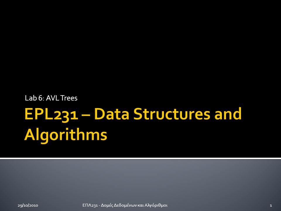 Lab 6: AVL Trees 29/10/20101ΕΠΛ231 - Δομές Δεδομένων και Αλγόριθμοι