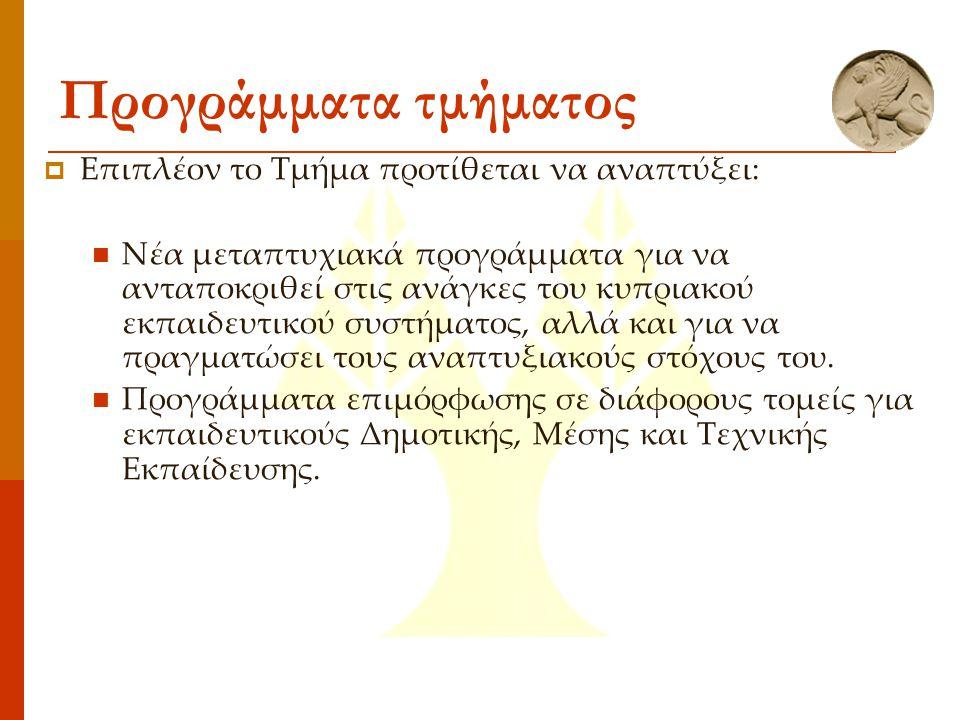 Προγράμματα τμήματος  Επιπλέον το Τμήμα προτίθεται να αναπτύξει: Νέα μεταπτυχιακά προγράμματα για να ανταποκριθεί στις ανάγκες του κυπριακού εκπαιδευτικού συστήματος, αλλά και για να πραγματώσει τους αναπτυξιακούς στόχους του.