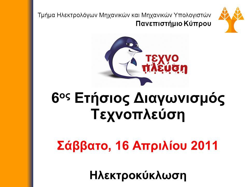 6 ος Ετήσιος Διαγωνισμός Τεχνοπλεύση Σάββατο, 16 Απριλίου 2011 Ηλεκτροκύκλωση Τμήμα Ηλεκτρολόγων Μηχανικών και Μηχανικών Υπολογιστών Πανεπιστήμιο Κύπρου