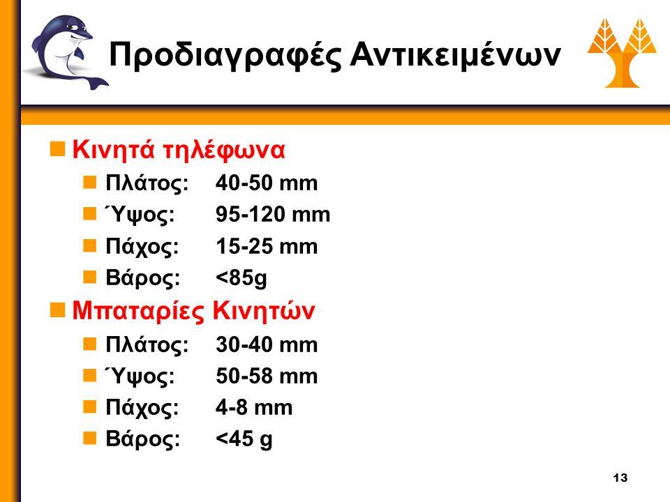 13 Προδιαγραφές Αντικειμένων Άσπρο Κινητά τηλέφωνα Πλάτος:40-50 mm Ύψος:95-120 mm Πάχος: 15-25 mm Βάρος:<85g Μπαταρίες Κινητών Πλάτος: 30-40 mm Ύψος: 50-58 mm Πάχος: 4-8 mm Βάρος:<45 g