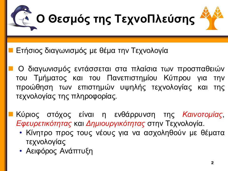 2 Ο Θεσμός της ΤεχνοΠλεύσης Ετήσιος διαγωνισμός με θέμα την Τεχνολογία Ο διαγωνισμός εντάσσεται στα πλαίσια των προσπαθειών του Τμήματος και του Πανεπιστημίου Κύπρου για την προώθηση των επιστημών υψηλής τεχνολογίας και της τεχνολογίας της πληροφορίας.