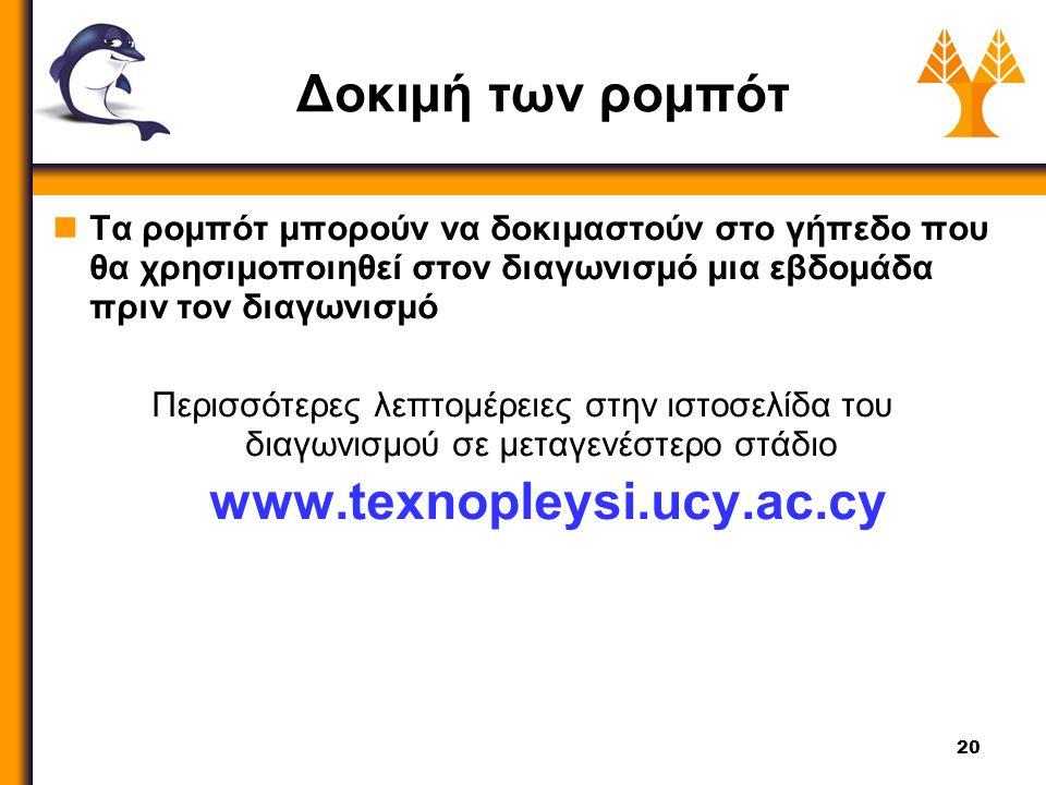 20 Δοκιμή των ρομπότ Τα ρομπότ μπορούν να δοκιμαστούν στο γήπεδο που θα χρησιμοποιηθεί στον διαγωνισμό μια εβδομάδα πριν τον διαγωνισμό Περισσότερες λεπτομέρειες στην ιστοσελίδα του διαγωνισμού σε μεταγενέστερο στάδιο www.texnopleysi.ucy.ac.cy