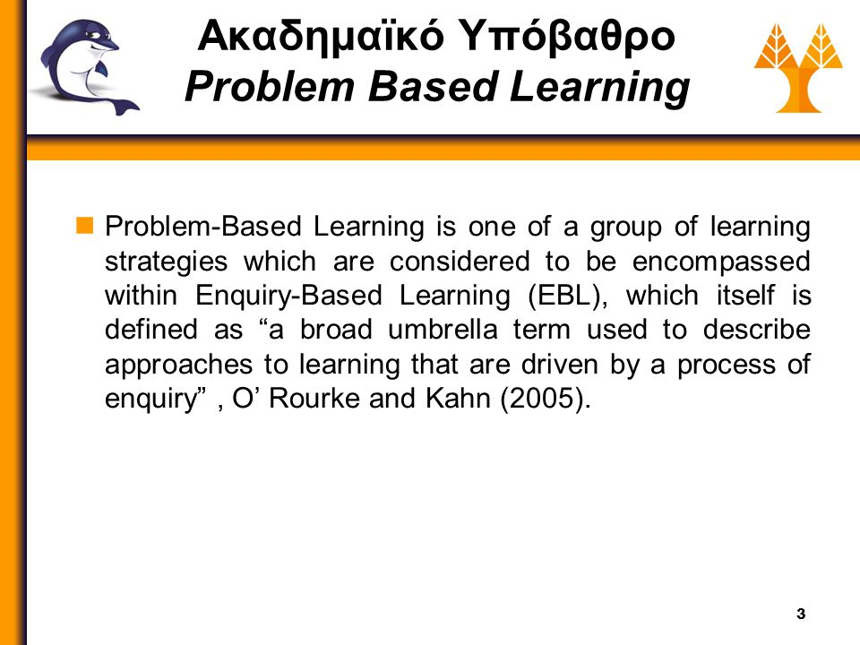 3 Ακαδημαϊκό Υπόβαθρο Problem Based Learning Problem-Based Learning is one of a group of learning strategies which are considered to be encompassed wi