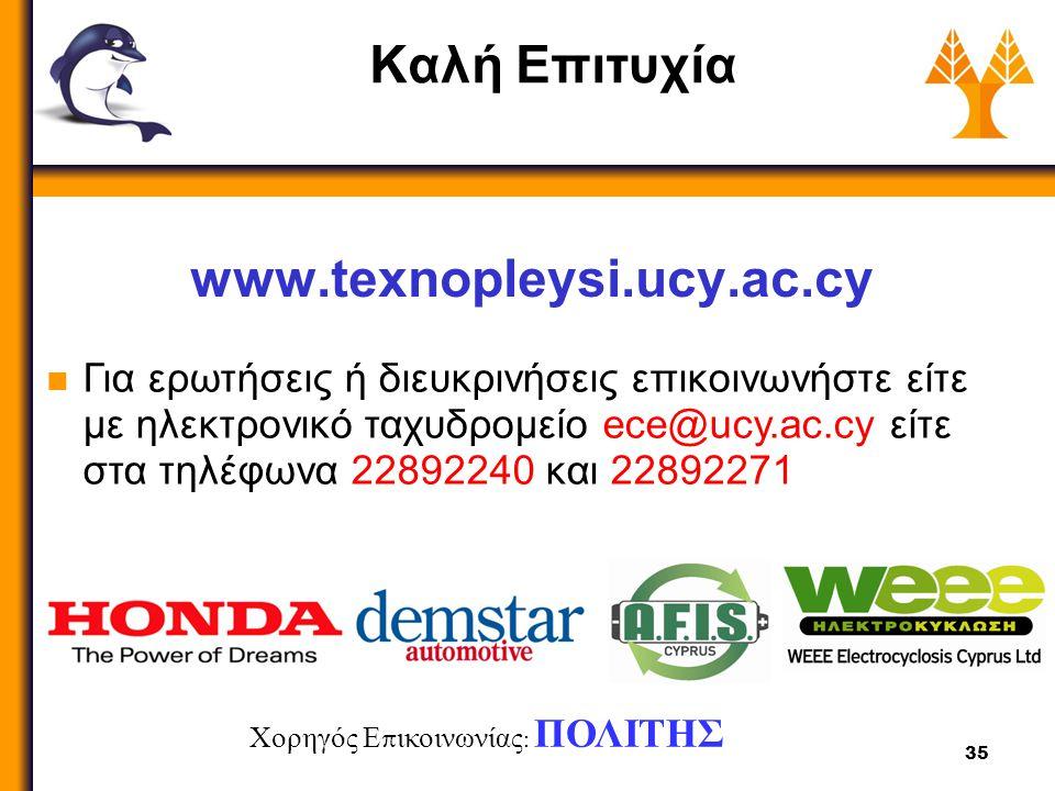 35 Καλή Επιτυχία www.texnopleysi.ucy.ac.cy Για ερωτήσεις ή διευκρινήσεις επικοινωνήστε είτε με ηλεκτρονικό ταχυδρομείο ece@ucy.ac.cy είτε στα τηλέφωνα 22892240 και 22892271 Χορηγός Ε π ικοινωνίας : ΠΟΛΙΤΗΣ