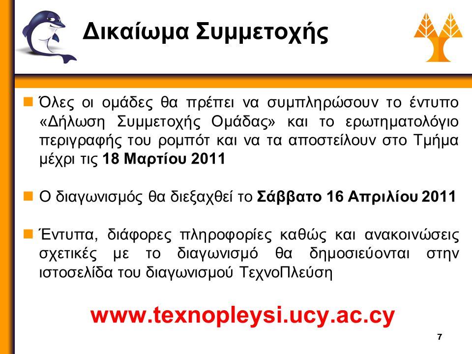 7 Δικαίωμα Συμμετοχής Όλες οι ομάδες θα πρέπει να συμπληρώσουν το έντυπο «Δήλωση Συμμετοχής Ομάδας» και το ερωτηματολόγιο περιγραφής του ρομπότ και να τα αποστείλουν στο Τμήμα μέχρι τις 18 Μαρτίου 2011 Ο διαγωνισμός θα διεξαχθεί το Σάββατο 16 Απριλίου 2011 Έντυπα, διάφορες πληροφορίες καθώς και ανακοινώσεις σχετικές με το διαγωνισμό θα δημοσιεύονται στην ιστοσελίδα του διαγωνισμού ΤεχνοΠλεύση www.texnopleysi.ucy.ac.cy