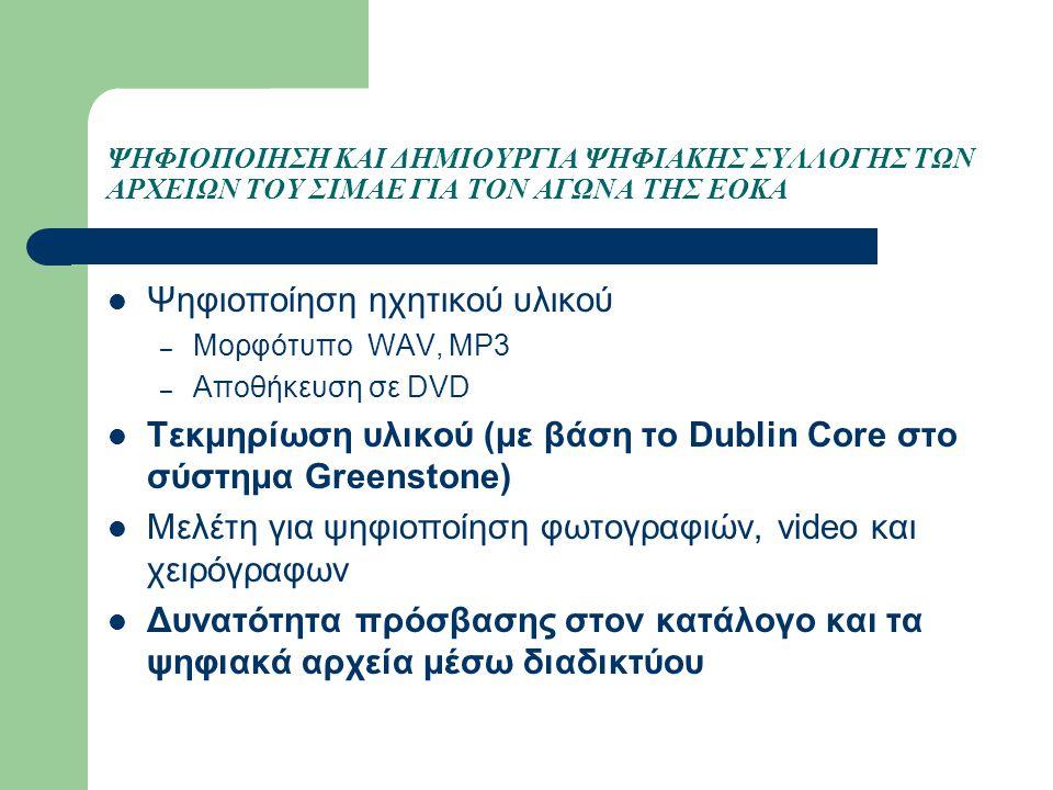 ΨΗΦΙΟΠΟΙΗΣΗ ΚΑΙ ΔΗΜΙΟΥΡΓΙΑ ΨΗΦΙΑΚΗΣ ΣΥΛΛΟΓΗΣ ΤΩΝ ΑΡΧΕΙΩΝ ΤΟΥ ΣΙΜΑΕ ΓΙΑ ΤΟΝ ΑΓΩΝΑ ΤΗΣ ΕΟΚΑ Ψηφιοποίηση ηχητικού υλικού – Μορφότυπο WAV, MP3 – Αποθήκευση σε DVD Τεκμηρίωση υλικού (με βάση το Dublin Core στο σύστημα Greenstone) Μελέτη για ψηφιοποίηση φωτογραφιών, video και χειρόγραφων Δυνατότητα πρόσβασης στον κατάλογο και τα ψηφιακά αρχεία μέσω διαδικτύου