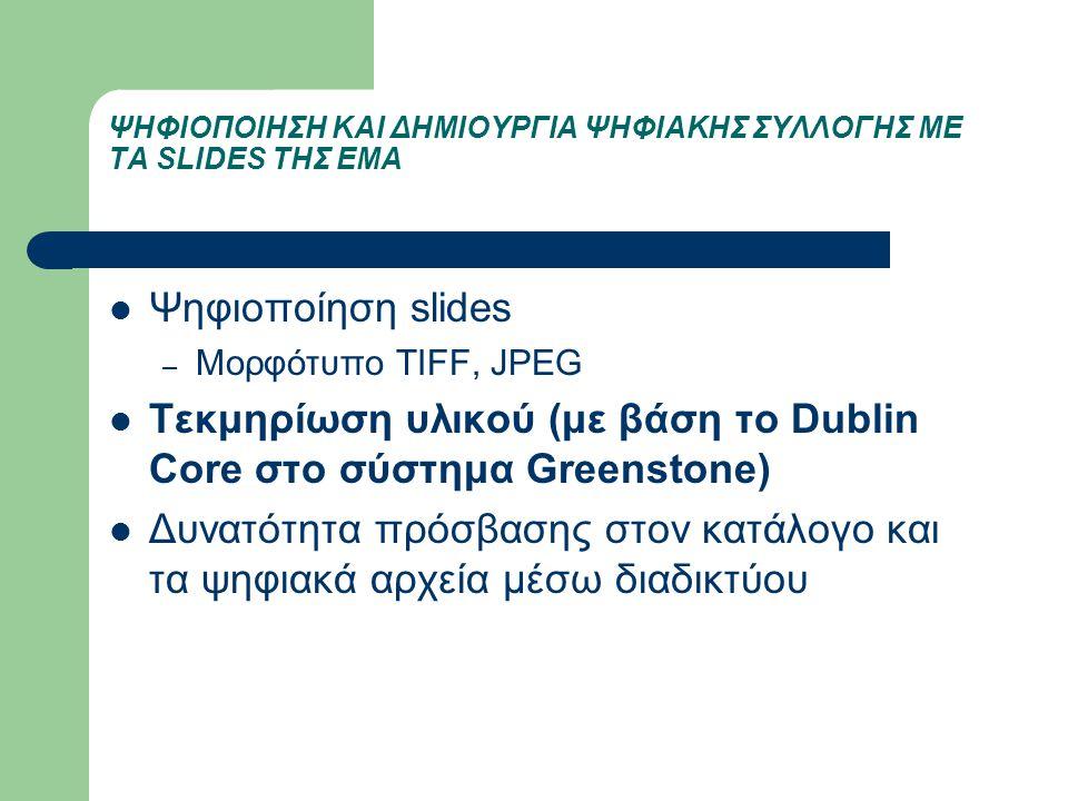 ΨΗΦΙΟΠΟΙΗΣΗ ΚΑΙ ΔΗΜΙΟΥΡΓΙΑ ΨΗΦΙΑΚΗΣ ΣΥΛΛΟΓΗΣ ΜΕ ΤΑ SLIDES ΤΗΣ ΕΜΑ Ψηφιοποίηση slides – Μορφότυπο TIFF, JPEG Τεκμηρίωση υλικού (με βάση το Dublin Core
