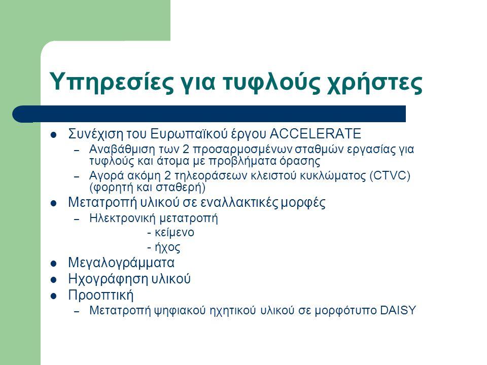 Υπηρεσίες για τυφλούς χρήστες Συνέχιση του Ευρωπαϊκού έργου ACCELERATE – Αναβάθμιση των 2 προσαρμοσμένων σταθμών εργασίας για τυφλούς και άτομα με προβλήματα όρασης – Αγορά ακόμη 2 τηλεοράσεων κλειστού κυκλώματος (CTVC) (φορητή και σταθερή) Μετατροπή υλικού σε εναλλακτικές μορφές – Ηλεκτρονική μετατροπή - κείμενο - ήχος Μεγαλογράμματα Ηχογράφηση υλικού Προοπτική – Μετατροπή ψηφιακού ηχητικού υλικού σε μορφότυπο DAISY