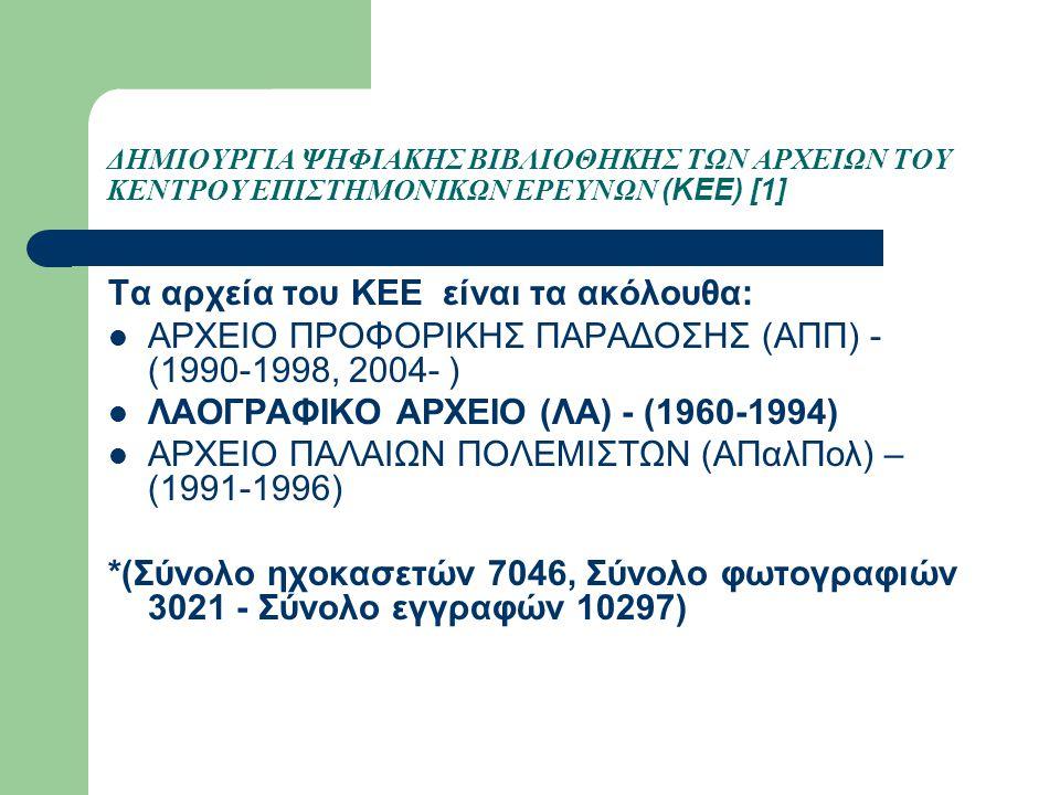 ΔΗΜΙΟΥΡΓΙΑ ΨΗΦΙΑΚΗΣ ΒΙΒΛΙΟΘΗΚΗΣ ΤΩΝ ΑΡΧΕΙΩΝ ΤΟΥ ΚΕΝΤΡΟΥ ΕΠΙΣΤΗΜΟΝΙΚΩΝ ΕΡΕΥΝΩΝ (KEE) [1] Τα αρχεία του ΚΕΕ είναι τα ακόλουθα: ΑΡΧΕΙΟ ΠΡΟΦΟΡΙΚΗΣ ΠΑΡΑΔΟΣΗΣ (ΑΠΠ) - (1990-1998, 2004- ) ΛΑΟΓΡΑΦΙΚΟ ΑΡΧΕΙΟ (ΛΑ) - (1960-1994) ΑΡΧΕΙΟ ΠΑΛΑΙΩΝ ΠΟΛΕΜΙΣΤΩΝ (ΑΠαλΠολ) – (1991-1996) *(Σύνολο ηχοκασετών 7046, Σύνολο φωτογραφιών 3021 - Σύνολο εγγραφών 10297)