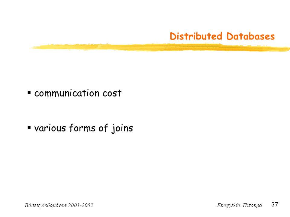 Βάσεις Δεδομένων 2001-2002 Ευαγγελία Πιτουρά 37 Distributed Databases  communication cost  various forms of joins