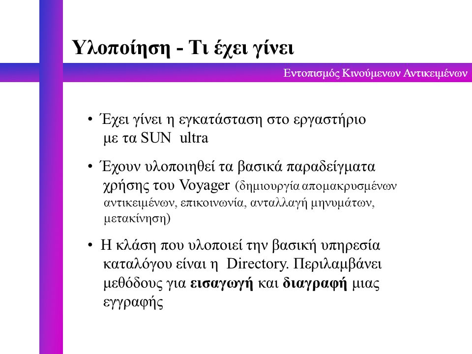 Εντοπισμός Κινούμενων Αντικειμένων Υλοποίηση - Τι έχει γίνει Έχει γίνει η εγκατάσταση στo εργαστήριο με τα SUN ultra Έχουν υλοποιηθεί τα βασικά παραδείγματα χρήσης του Voyager (δημιουργία απομακρυσμένων αντικειμένων, επικοινωνία, ανταλλαγή μηνυμάτων, μετακίνηση) Η κλάση που υλοποιεί την βασική υπηρεσία καταλόγου είναι η Directory.