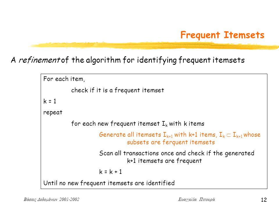 Βάσεις Δεδομένων 2001-2002 Ευαγγελία Πιτουρά 12 Frequent Itemsets For each item, check if it is a frequent itemset k = 1 repeat for each new frequent itemset I k with k items Generate all itemsets I k+1 with k+1 items, I k  I k+1 whose subsets are ferquent itemsets Scan all transactions once and check if the generated k+1 itemsets are frequent k = k + 1 Until no new frequent itemsets are identified A refinement of the algorithm for identifying frequent itemsets