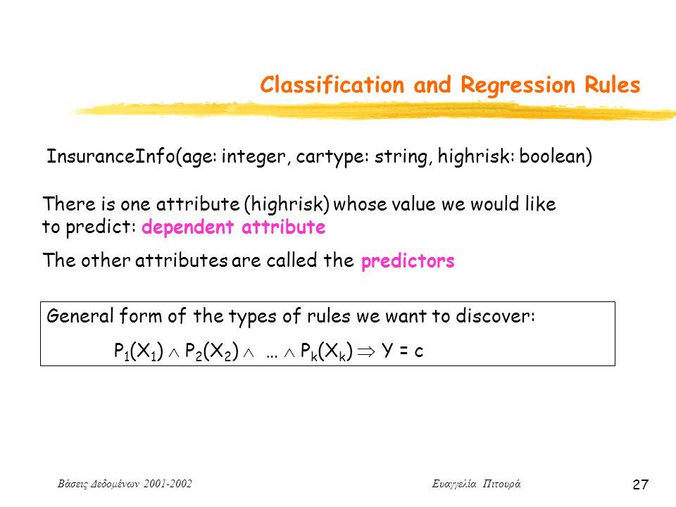 Βάσεις Δεδομένων 2001-2002 Ευαγγελία Πιτουρά 27 Classification and Regression Rules InsuranceInfo(age: integer, cartype: string, highrisk: boolean) There is one attribute (highrisk) whose value we would like to predict: dependent attribute The other attributes are called the predictors General form of the types of rules we want to discover: P 1 (X 1 )  P 2 (X 2 )  …  P k (X k )  Y = c