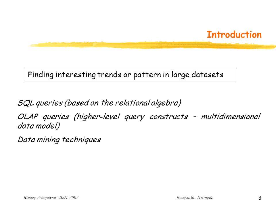 Βάσεις Δεδομένων 2001-2002 Ευαγγελία Πιτουρά 3 Introduction Finding interesting trends or pattern in large datasets SQL queries (based on the relational algebra) OLAP queries (higher-level query constructs – multidimensional data model) Data mining techniques
