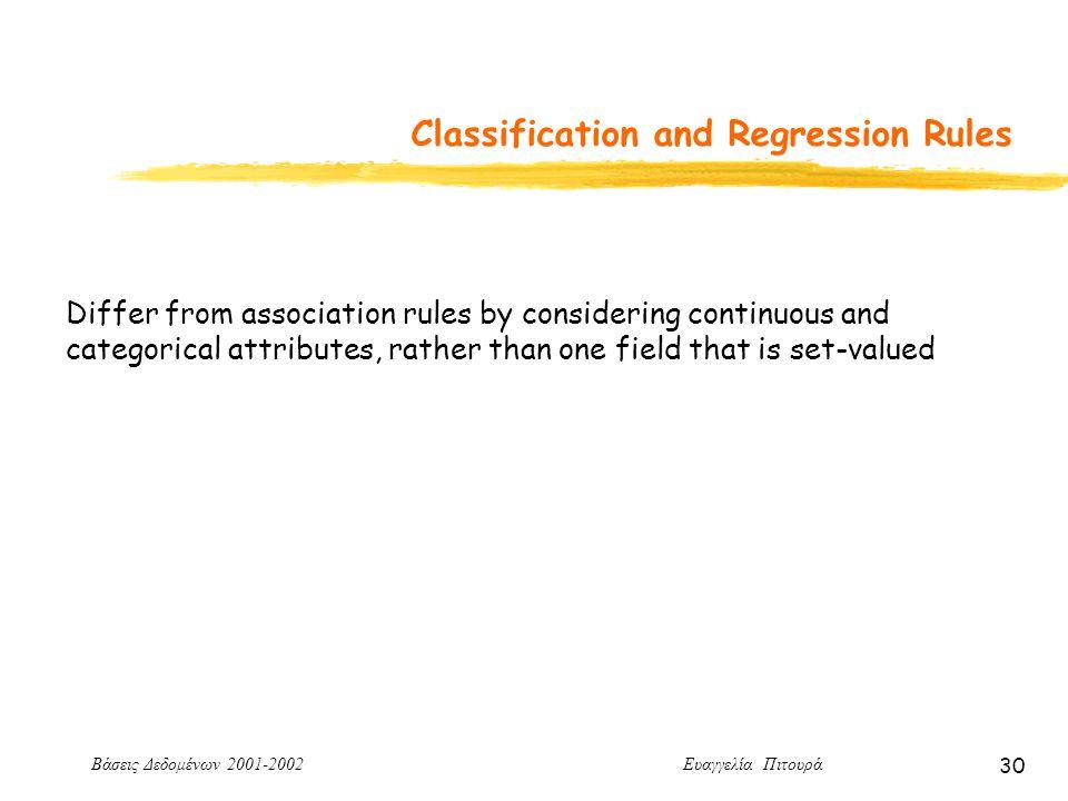 Βάσεις Δεδομένων 2001-2002 Ευαγγελία Πιτουρά 30 Classification and Regression Rules Differ from association rules by considering continuous and categorical attributes, rather than one field that is set-valued