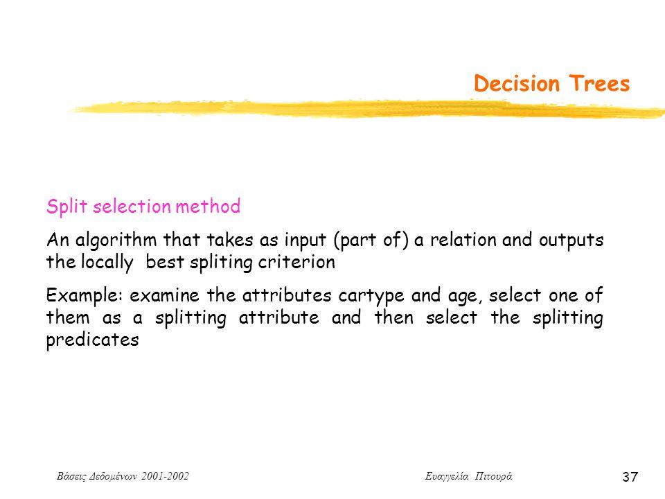 Βάσεις Δεδομένων 2001-2002 Ευαγγελία Πιτουρά 37 Decision Trees Split selection method An algorithm that takes as input (part of) a relation and outputs the locally best spliting criterion Example: examine the attributes cartype and age, select one of them as a splitting attribute and then select the splitting predicates