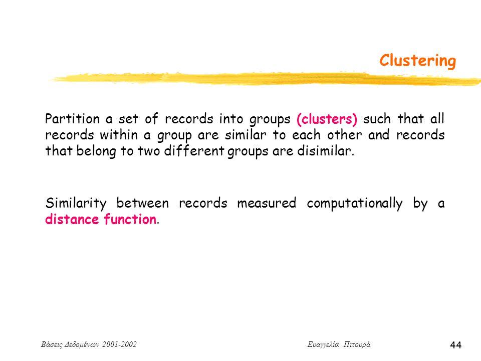 Βάσεις Δεδομένων 2001-2002 Ευαγγελία Πιτουρά 44 Clustering Partition a set of records into groups (clusters) such that all records within a group are similar to each other and records that belong to two different groups are disimilar.