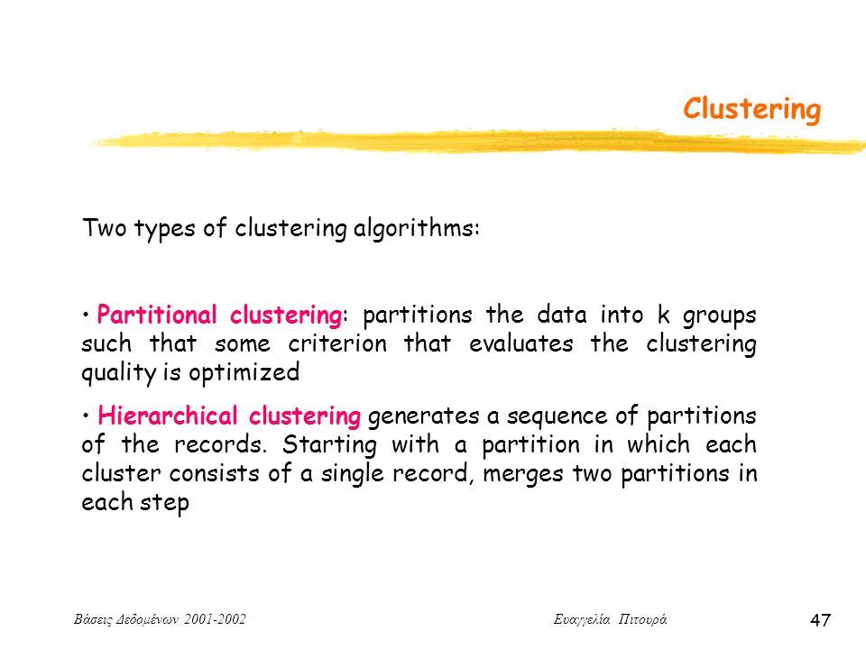 Βάσεις Δεδομένων 2001-2002 Ευαγγελία Πιτουρά 47 Clustering Two types of clustering algorithms: Partitional clustering: partitions the data into k groups such that some criterion that evaluates the clustering quality is optimized Hierarchical clustering generates a sequence of partitions of the records.