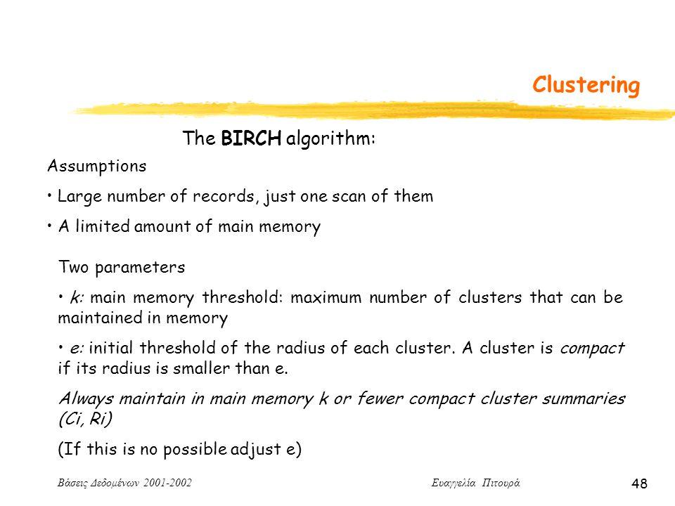 Βάσεις Δεδομένων 2001-2002 Ευαγγελία Πιτουρά 48 Clustering Assumptions Large number of records, just one scan of them A limited amount of main memory The BIRCH algorithm: Two parameters k: main memory threshold: maximum number of clusters that can be maintained in memory e: initial threshold of the radius of each cluster.