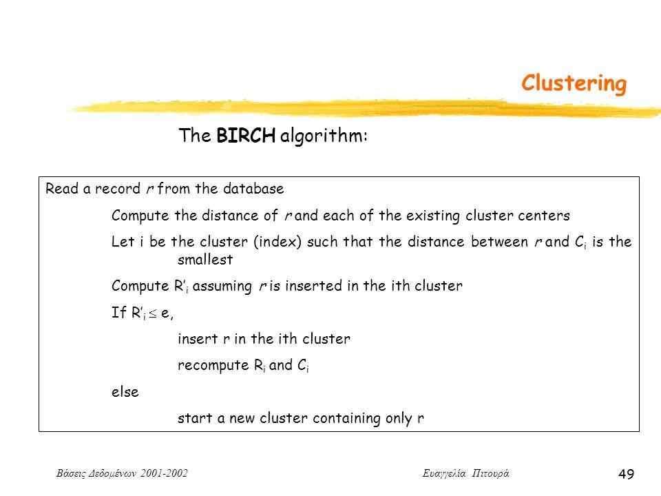 Βάσεις Δεδομένων 2001-2002 Ευαγγελία Πιτουρά 49 Clustering Read a record r from the database Compute the distance of r and each of the existing cluster centers Let i be the cluster (index) such that the distance between r and C i is the smallest Compute R' i assuming r is inserted in the ith cluster If R' i  e, insert r in the ith cluster recompute R i and C i else start a new cluster containing only r The BIRCH algorithm: