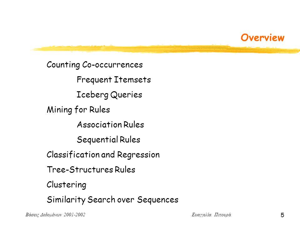 Βάσεις Δεδομένων 2001-2002 Ευαγγελία Πιτουρά 5 Overview Counting Co-occurrences Frequent Itemsets Iceberg Queries Mining for Rules Association Rules Sequential Rules Classification and Regression Tree-Structures Rules Clustering Similarity Search over Sequences