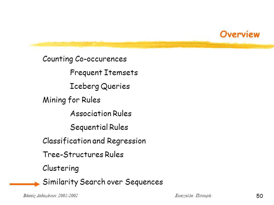 Βάσεις Δεδομένων 2001-2002 Ευαγγελία Πιτουρά 50 Overview Counting Co-occurences Frequent Itemsets Iceberg Queries Mining for Rules Association Rules Sequential Rules Classification and Regression Tree-Structures Rules Clustering Similarity Search over Sequences