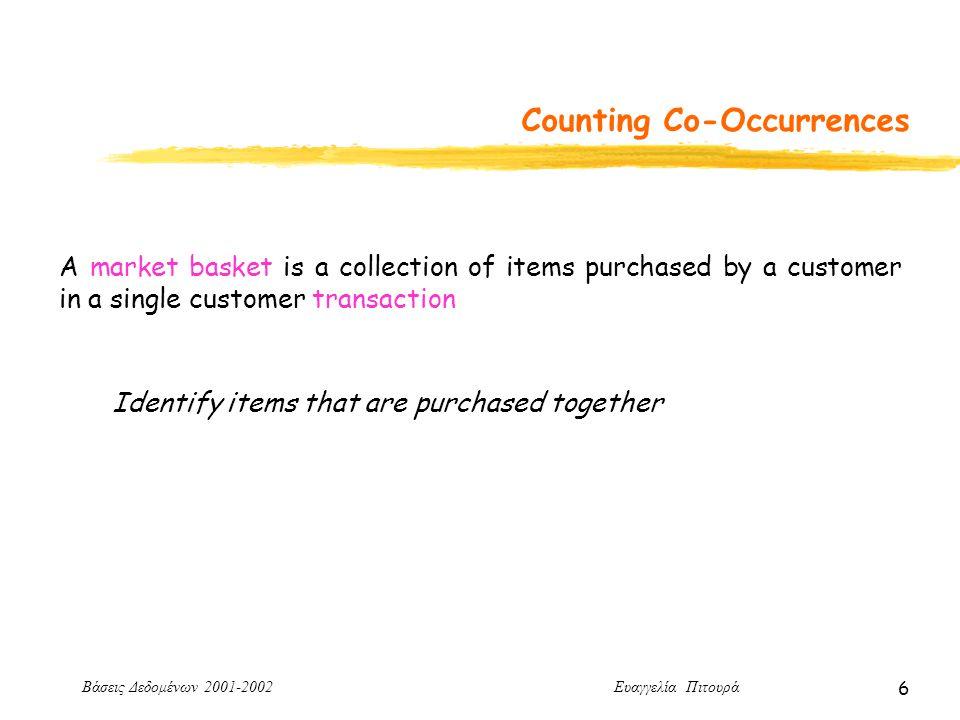 Βάσεις Δεδομένων 2001-2002 Ευαγγελία Πιτουρά 6 Counting Co-Occurrences A market basket is a collection of items purchased by a customer in a single customer transaction Identify items that are purchased together