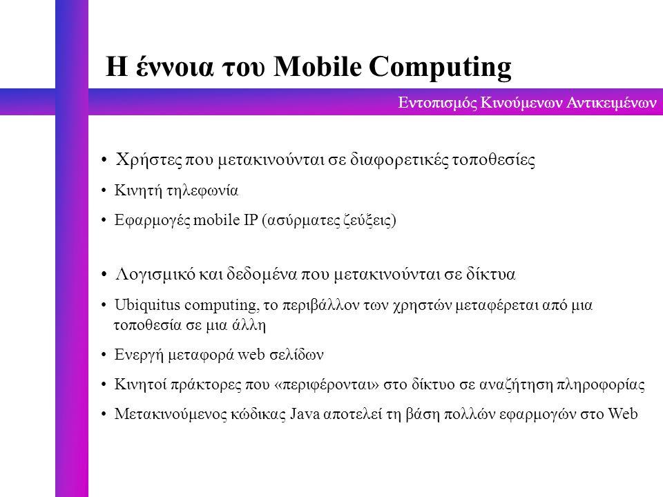 Εντοπισμός Κινούμενων Αντικειμένων Ανάγκες των Mobile Object Κινούμενο αντικείμενο : Κάθε αντικείμενο (λογισμικό, υλικό ή συνδυασμός) που είναι ικανό να αλλάζει θέσεις Ορισμός του προβλήματος: Δεσμός Μόνιμου Ονόματος - Τρέχουσας Διεύθυνσης του αντικειμένου Παρούσα κατάσταση: Τα υπάρχοντα συστήματα ονομασίας (Internet's Domain Name Server (DNS), DEC's Global Name Device (GNS), X.500 Directory Service), δεν είναι ικανά να χειριστούν κινούμενα αντικείμενα.