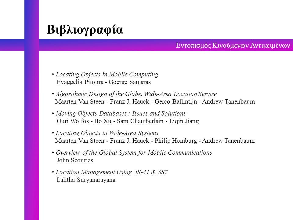 Εντοπισμός Κινούμενων Αντικειμένων Βιβλιογραφία Locating Objects in Mobile Computing Evaggelia Pitoura - Goerge Samaras Algorithmic Design of the Glob