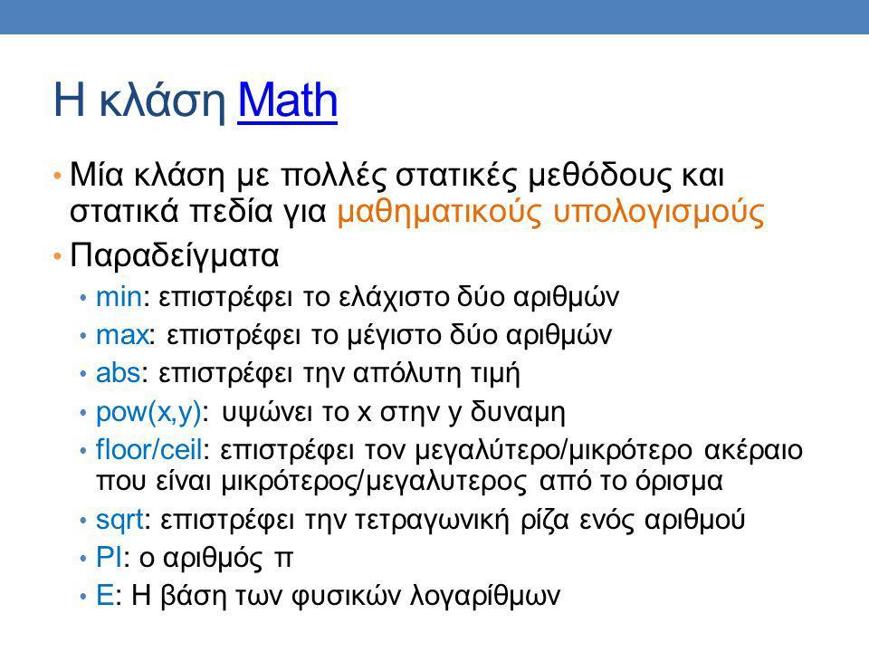 Η κλάση MathMath Μία κλάση με πολλές στατικές μεθόδους και στατικά πεδία για μαθηματικούς υπολογισμούς Παραδείγματα min: επιστρέφει το ελάχιστο δύο αριθμών max: επιστρέφει το μέγιστο δύο αριθμών abs: επιστρέφει την απόλυτη τιμή pow(x,y): υψώνει το x στην y δυναμη floor/ceil: επιστρέφει τον μεγαλύτερο/μικρότερο ακέραιο που είναι μικρότερος/μεγαλυτερος από το όρισμα sqrt: επιστρέφει την τετραγωνική ρίζα ενός αριθμού PI: ο αριθμός π E: Η βάση των φυσικών λογαρίθμων