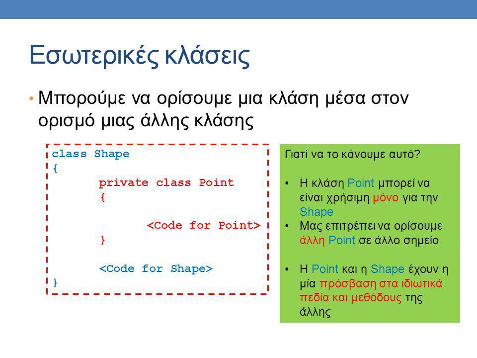 Εσωτερικές κλάσεις Μπορούμε να ορίσουμε μια κλάση μέσα στον ορισμό μιας άλλης κλάσης class Shape { private class Point { } } Γιατί να το κάνουμε αυτό.