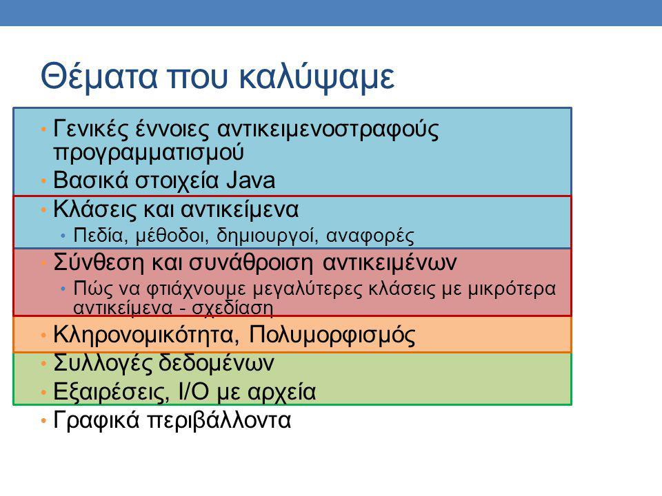 Θέματα που καλύψαμε Γενικές έννοιες αντικειμενοστραφούς προγραμματισμού Βασικά στοιχεία Java Κλάσεις και αντικείμενα Πεδία, μέθοδοι, δημιουργοί, αναφο