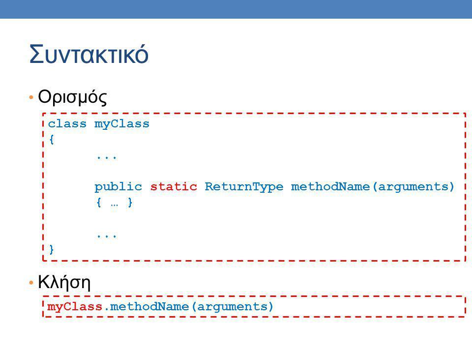 Παράδειγμα class Auxiliary { public static int max(int x, int y){ if (x > y){ return x; } return y; } int m = Auxiliary.max(6,5); Ορισμός Κλήση Η κλήση της μεθόδου max δεν χρειάζεται τον ορισμό αντικείμενου Γίνεται χρησιμοποιώντας κατευθείαν το όνομα της κλάσης