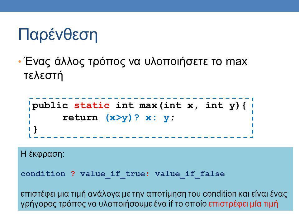 Παρένθεση Ένας άλλος τρόπος να υλοποιήσετε το max τελεστή public static int max(int x, int y){ return (x>y)? x: y; } H έκφραση: condition ? value_if_t