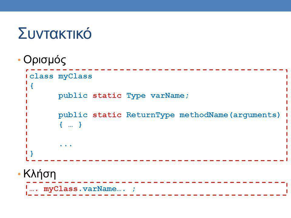 Συντακτικό Ορισμός Κλήση class myClass { public static Type varName; public static ReturnType methodName(arguments) { … }... } …. myClass.varName…. ;