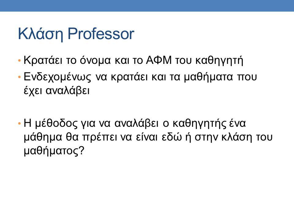 Κλάση Professor Κρατάει το όνομα και το ΑΦΜ του καθηγητή Ενδεχομένως να κρατάει και τα μαθήματα που έχει αναλάβει Η μέθοδος για να αναλάβει ο καθηγητής ένα μάθημα θα πρέπει να είναι εδώ ή στην κλάση του μαθήματος?