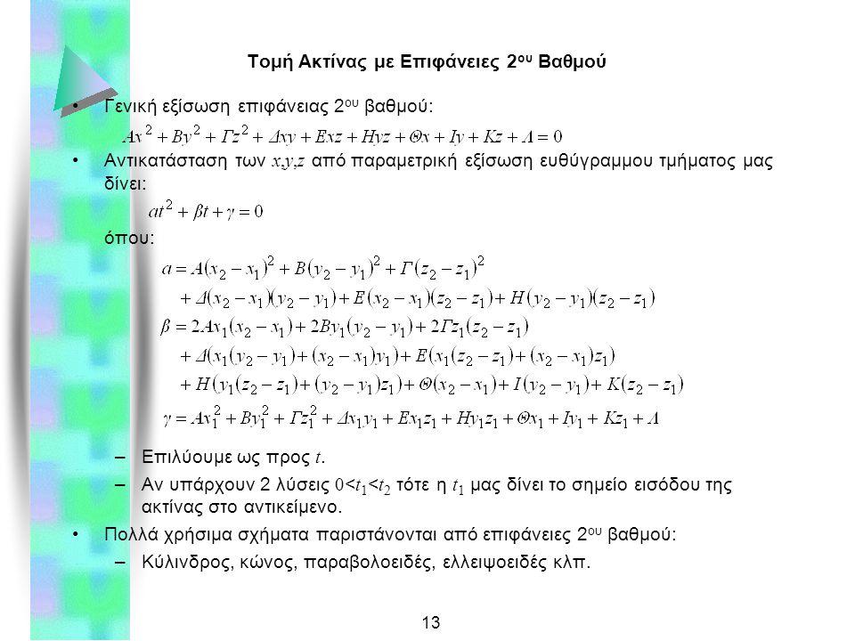 13 Τομή Ακτίνας με Επιφάνειες 2 ου Βαθμού Γενική εξίσωση επιφάνειας 2 ου βαθμού: Αντικατάσταση των x,y,z από παραμετρική εξίσωση ευθύγραμμου τμήματος μας δίνει: όπου: –Επιλύουμε ως προς t.