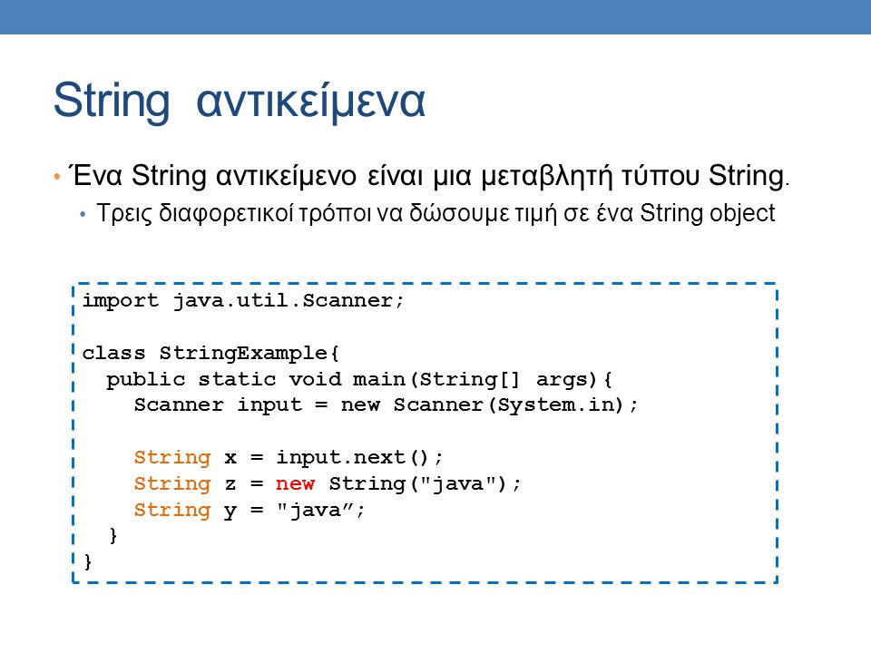 String αντικείμενα Ένα String αντικείμενο είναι μια μεταβλητή τύπου String. Τρεις διαφορετικοί τρόποι να δώσουμε τιμή σε ένα String object import java