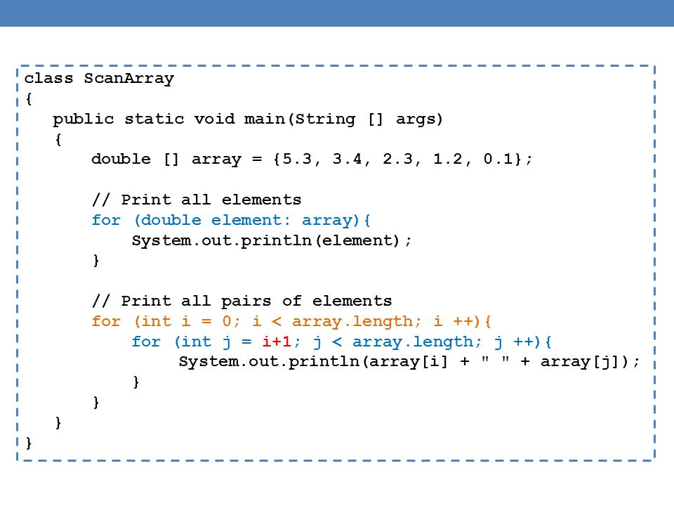 class ScanArray { public static void main(String [] args) { double [] array = {5.3, 3.4, 2.3, 1.2, 0.1}; // Print all elements for (double element: ar