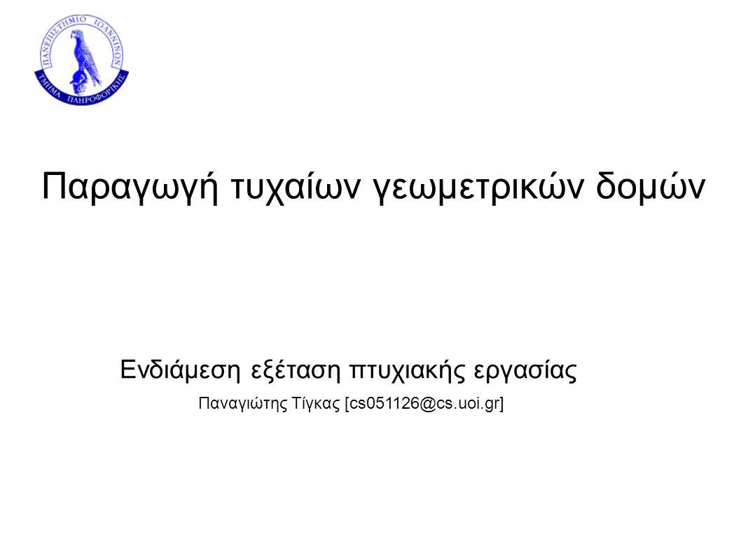 Παραγωγή τυχαίων γεωμετρικών δομών Παναγιώτης Τίγκας [cs051126@cs.uoi.gr] Ενδιάμεση εξέταση πτυχιακής εργασίας