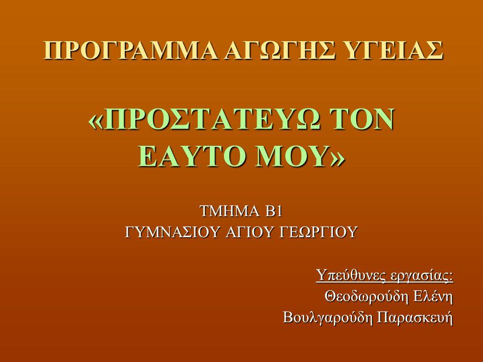 «ΠΡΟΣΤΑΤΕΥΩ ΤΟΝ ΕΑΥΤΟ ΜΟΥ» ΤΜΗΜΑ Β1 ΓΥΜΝΑΣΙΟΥ ΑΓΙΟΥ ΓΕΩΡΓΙΟΥ Υπεύθυνες εργασίας: Θεοδωρούδη Ελένη Βουλγαρούδη Παρασκευή ΠΡΟΓΡΑΜΜΑ ΑΓΩΓΗΣ ΥΓΕΙΑΣ