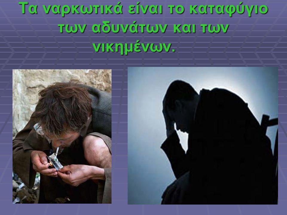 Τα ναρκωτικά είναι το καταφύγιο των αδυνάτων και των νικημένων. Τα ναρκωτικά είναι το καταφύγιο των αδυνάτων και των νικημένων.