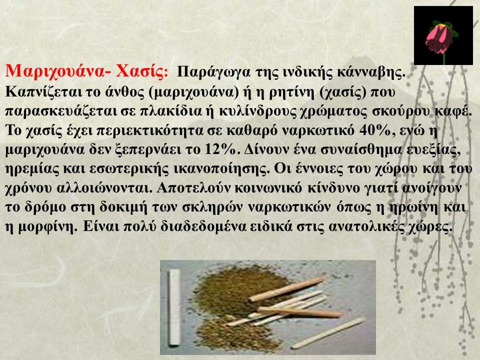 Μαριχουάνα- Χασίς : Παράγωγα της ινδικής κάνναβης. Καπνίζεται το άνθος (μαριχουάνα) ή η ρητίνη (χασίς) που παρασκευάζεται σε πλακίδια ή κυλίνδρους χρώ