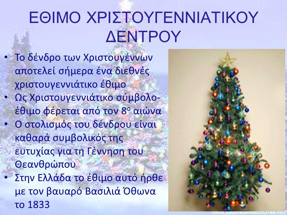 ΕΘΙΜΟ ΧΡΙΣΤΟΥΓΕΝΝΙΑΤΙΚΟΥ ΔΕΝΤΡΟΥ Το δένδρο των Χριστουγέννων αποτελεί σήμερα ένα διεθνές χριστουγεννιάτικο έθιμο Ως Χριστουγεννιάτικο σύμβολο- έθιμο φέρεται από τον 8 ο αιώνα Ο στολισμός του δένδρου είναι καθαρά συμβολικός της ευτυχίας για τη Γέννηση του Θεανθρώπου Στην Ελλάδα το έθιμο αυτό ήρθε με τον βαυαρό Βασιλιά Όθωνα το 1833