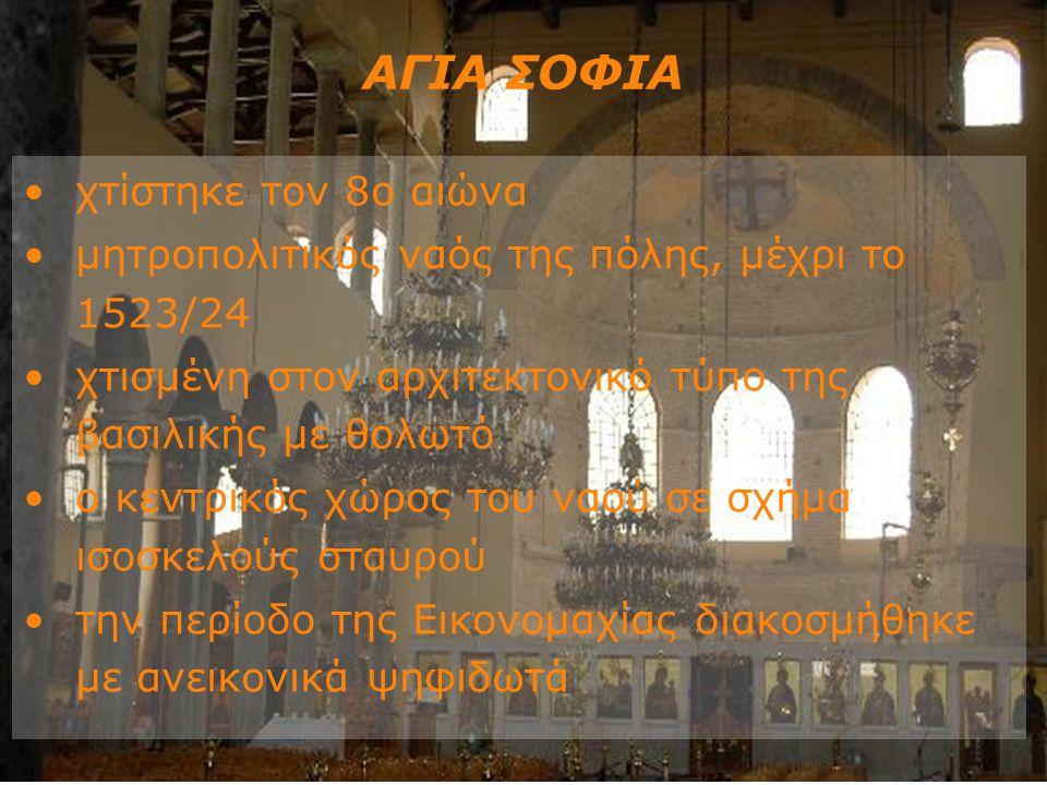 ΑΓΙΑ ΣΟΦΙΑ χτίστηκε τον 8ο αιώνα μητροπολιτικός ναός της πόλης, μέχρι το 1523/24 χτισμένη στον αρχιτεκτονικό τύπο της βασιλικής με θολωτό ο κεντρικός χώρος του ναού σε σχήμα ισοσκελούς σταυρού την περίοδο της Εικονομαχίας διακοσμήθηκε με ανεικονικά ψηφιδωτά