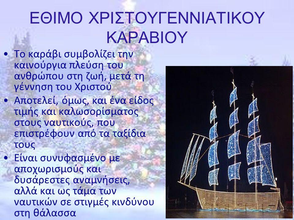 ΕΘΙΜΟ ΧΡΙΣΤΟΥΓΕΝΝΙΑΤΙΚΟΥ ΚΑΡΑΒΙΟΥ Το καράβι συμβολίζει την καινούργια πλεύση του ανθρώπου στη ζωή, μετά τη γέννηση του Χριστού Αποτελεί, όμως, και ένα είδος τιμής και καλωσορίσματος στους ναυτικούς, που επιστρέφουν από τα ταξίδια τους Είναι συνυφασμένο με αποχωρισμούς και δυσάρεστες αναμνήσεις, αλλά και ως τάμα των ναυτικών σε στιγμές κινδύνου στη θάλασσα