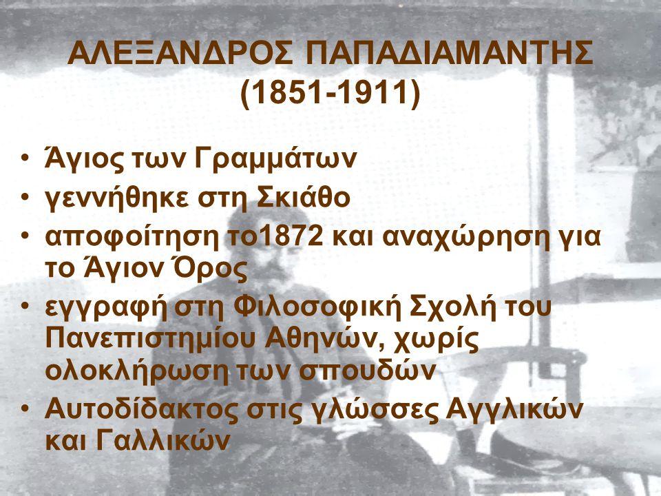 ΑΛΕΞΑΝΔΡΟΣ ΠΑΠΑΔΙΑΜΑΝΤΗΣ (1851-1911) Άγιος των Γραμμάτων γεννήθηκε στη Σκιάθο αποφοίτηση το1872 και αναχώρηση για το Άγιον Όρος εγγραφή στη Φιλοσοφική Σχολή του Πανεπιστημίου Αθηνών, χωρίς ολοκλήρωση των σπουδών Αυτοδίδακτος στις γλώσσες Αγγλικών και Γαλλικών