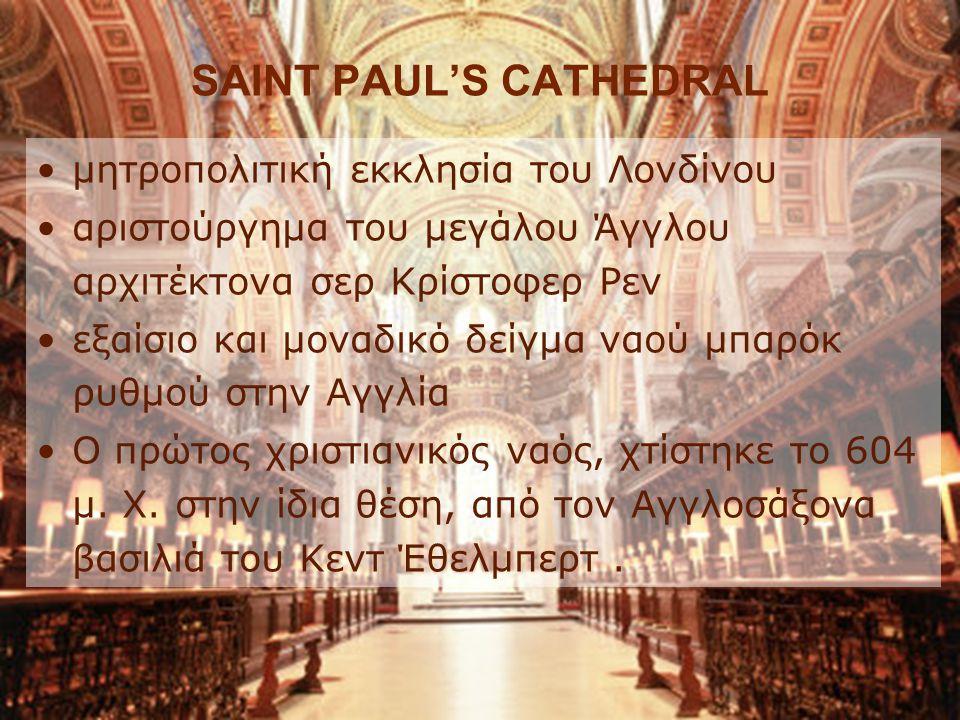 SAINT PAUL'S CATHEDRAL μητροπολιτική εκκλησία του Λονδίνου αριστούργημα του μεγάλου Άγγλου αρχιτέκτονα σερ Κρίστοφερ Ρεν εξαίσιο και μοναδικό δείγμα ναού μπαρόκ ρυθμού στην Αγγλία Ο πρώτος χριστιανικός ναός, χτίστηκε το 604 μ.