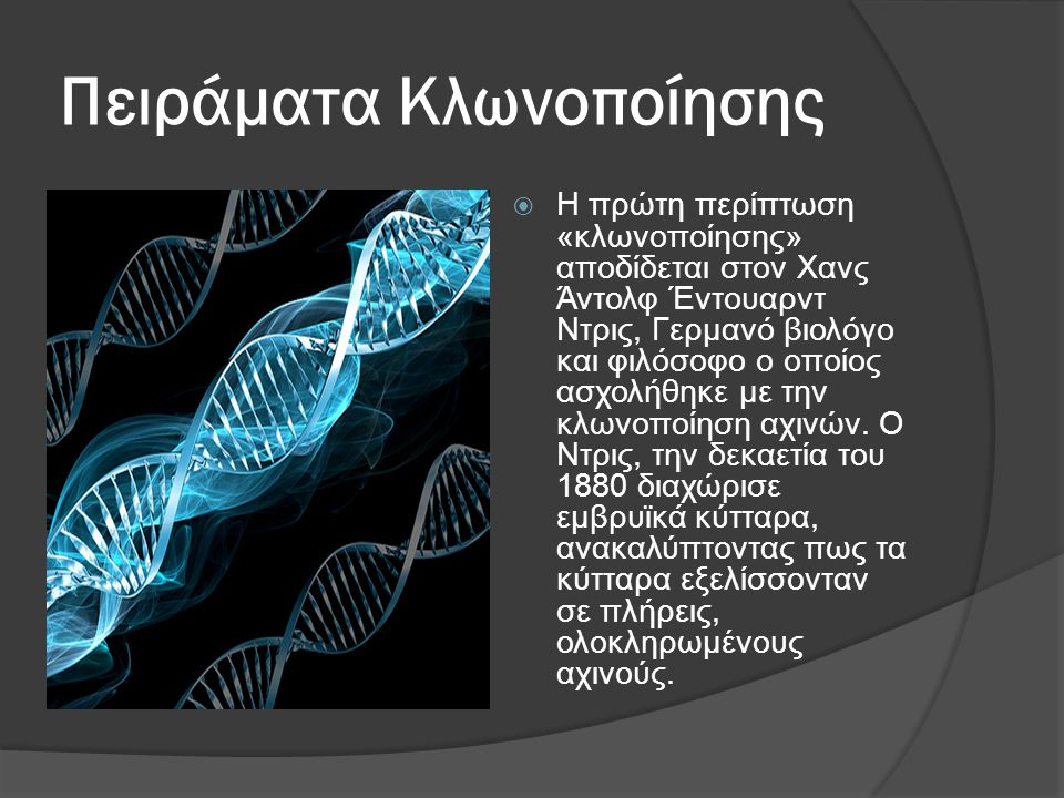Πειράματα Κλωνοποίησης  Η πρώτη περίπτωση «κλωνοποίησης» αποδίδεται στον Χανς Άντολφ Έντουαρντ Ντρις, Γερμανό βιολόγο και φιλόσοφο ο οποίος ασχολήθηκε με την κλωνοποίηση αχινών.